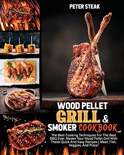WOOD PELLET GRILL AND SMOKER COOKBOOK: The Best Cooking Techniques For The Best BBQ Ever. Master Your Wood Pellet Grill With These Quick And Easy Recipes | Meat, Fish, Veggies, And Pizza!