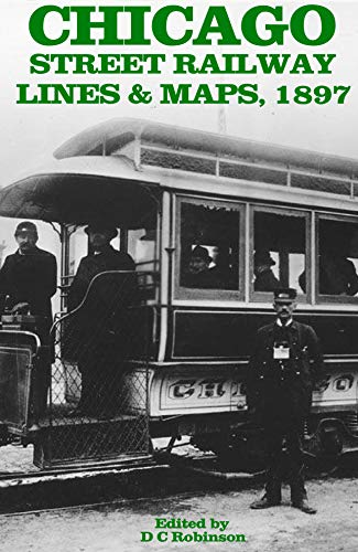 CHICAGO STREET RAILWAYS 1897: 20 SYSTEM MAPS AND FRANCHISES GRANTED 1837-1897 (English Edition)