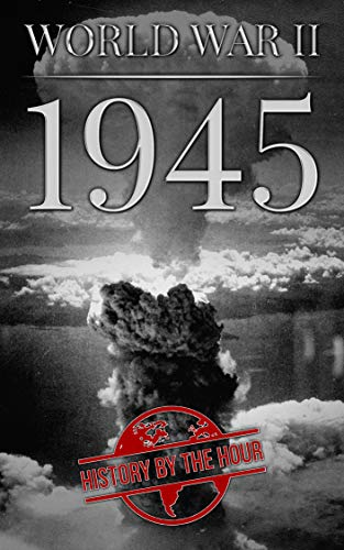 World War II: 1945 (One Hour WW II History Books Book 7) by [History by the Hour]