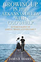 Autobiography of James R. Brasel and His Family: Growing Up in the Arkansas Delta with God's Help