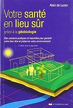Votre santé en lieu sûr grâce à la géobiologie - Des solutions pratiques et naturelles pour garantir votre bien-être et préserver votre environnement d'Alain de Luzan