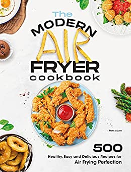 The Modern Air Fryer Cookbook: 500 Healthy, Easy and Delicious Recipes For Air Frying Perfection. Make your Fried Favorites Healthier With Any Air Fryer