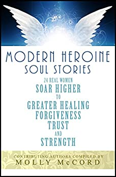 Modern Heroine Soul Stories: 24 Real Women Soar Higher to Greater Healing, Forgiveness, Trust, and Strength by [Molly McCord, Tamara Plant, Laren Rusch Watson, Sass Jordan, Brenda Quintero-Lombardi, Sharon Bright, Erika Elmuts, Dominique Jaramillo]