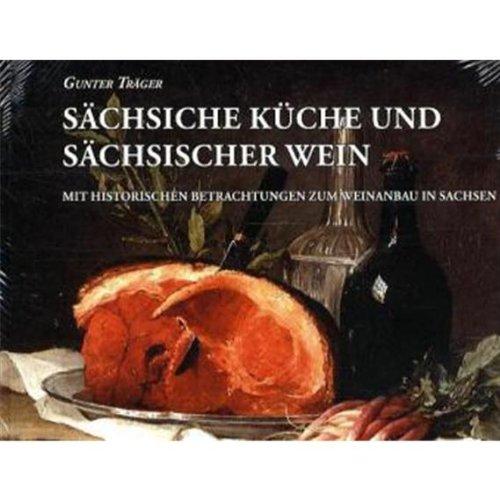 Sächsische Küche und Sächsischer Wein: Mit historischen Betrachtungen zum Weinanbau in Sachsen