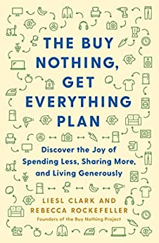 The Buy Nothing, Get Everything Plan: Discover the Joy of Spending Less, Sharing More, and Living Generously by [Liesl Clark, Rebecca Rockefeller]
