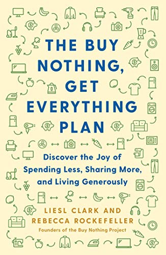 The Buy Nothing, Get Everything Plan: Discover the Joy of Spending Less, Sharing More, and Living Ge