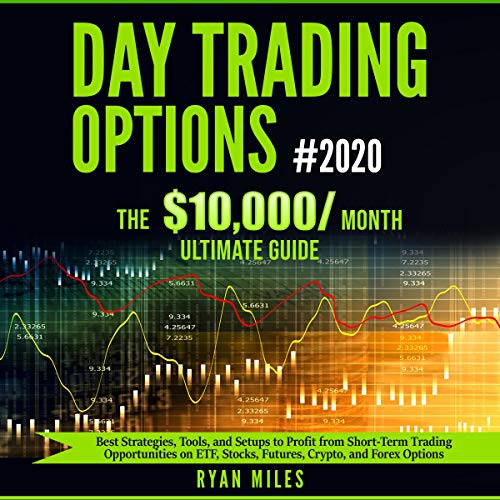 Day Trading Options #2020: The 10,000/Month Ultimate Guide: Best Strategies, Tools, and Setups to Profit from Short-Term Trading Opportunities on ETF, Stocks, Futures, Crypto, and Forex Options