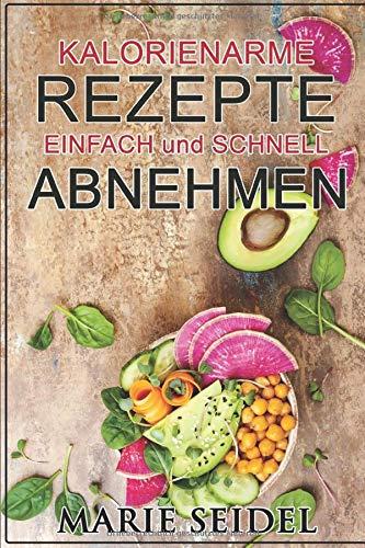 Kalorienarme Rezepte: Einfach und schnell abnehmen: Gewichtsverlust, Fett verbrennen, leckere Diät Rezepte, schnelle Gerichte, kein hungern, Stoffwechsel ankurbeln