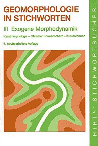 Geomorphologie in Stichworten: III Exogene Morphodynamik. - Karstmorphologie - Glazialer Formenschatz - Küstenformen. (Hirt's Stichwortbücher)