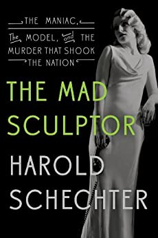 The Mad Sculptor: The Maniac, the Model, and the Murder that Shook the Nation by [Harold Schechter]