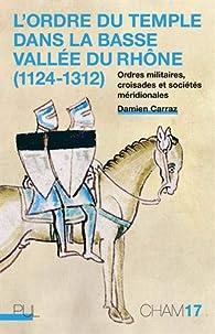 L'Ordre du Temple dans la basse vallée du Rhône (1124-1312) par Damien Carraz