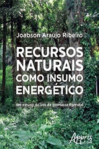 Recursos Naturais Como Insumo Energético: Um Estudo do Uso da Biomassa Florestal (Portuguese Edition)