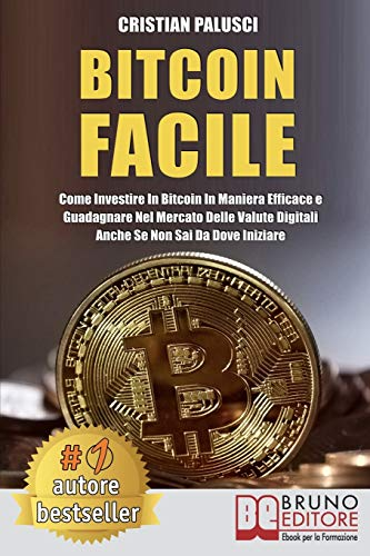 Bitcoin Facile: Come investire in Bitcoin in maniera efficace e guadagnare nel mercato delle valute digitali anche se non sai da dove iniziare