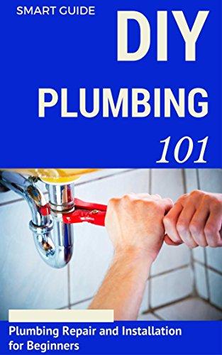 Plumbing: DIY for Beginners - Plumbing Repair and Installation for Beginners - Plumbing for Dummies (DIY Projects - DIY Household Hacks - Plumbing tips - Plumbing Parts Book 1)