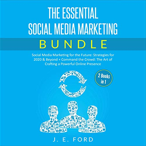 The Essential Social Media Marketing Bundle (2 Books in 1): Social Media Marketing for the Future: Strategies for 2020 & Beyond + Command the Crowd: The Art of Crafting a Powerful Online Presence Audiobook By J. E. Ford cover art