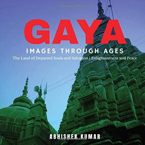 GAYA, IMAGES THROUGH AGES: The Land of Departed Souls and Salvation | Enlightenment and Peace [Full Colour]