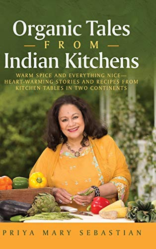 Organic Tales From Indian Kitchens: Warm Spice and Everything Nice__heart-Warming Stories and Recipes from Kitchen Tables in Two Continents