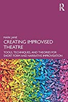 Creating Improvised Theatre: Tools, Techniques, and Theories for Short Form and Narrative Improvisation