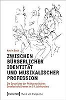 Zwischen buergerlicher Identitaet und musikalischer Profession: Die Geschichte der Philharmonischen Gesellschaft Bremen im 19. Jahrhundert