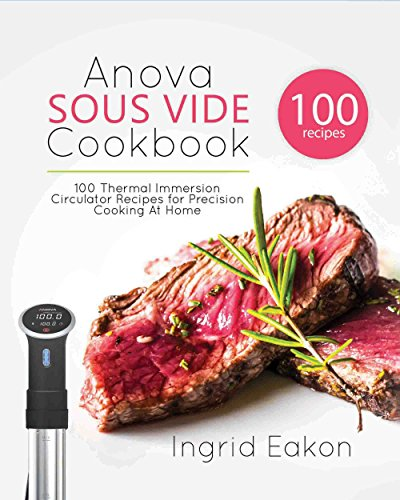 Anova Sous Vide Cookbook: 100 Thermal Immersion Circulator Recipes for Precision Cooking At Home (English Edition)