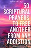 50 Scriptural Prayers To Free Another From Any Addiction: Scripture Series -13 (English Edition)