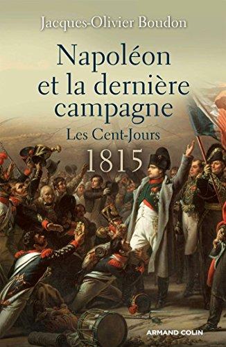 Napoléon et la dernière campagne - Les Cent-Jours 1815: Les Cent-Jours 1815