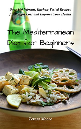 The Mediterranean Diet For Beginners Over 100 Vibrant Kitchen Tested Recipes For Weight Loss And Improve Your Health Healthy Food Book 79 Ebook Moore Teresa Amazon Co Uk Kindle Store