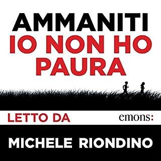 Io non ho paura                   Di:                                                                                                                                 Niccolò Ammaniti                               Letto da:                                                                                                                                 Michele Riondino                      Durata:  5 ore e 42 min     141 recensioni     Totali 4,7