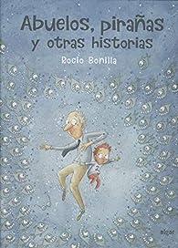 Abuelos, pirañas y otras historias par Rocío Bonilla Raya