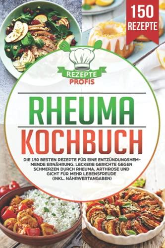 Rheuma Kochbuch: Die 150 besten Rezepte für eine entzündungshemmende Ernährung. Leckere Gerichte gegen Schmerzen durch Rheuma, Arthrose und Gicht für mehr Lebensfreude (inkl. Nährwertangaben)