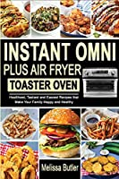 Instant Omni Plus Air Fryer Toaster Oven: Healthiest, Tastiest and Easiest Recipes that Make Your Family Happy and Healthy