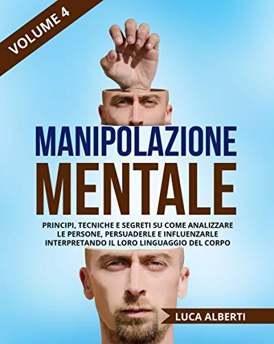 Manipolazione Mentale: Principi, Tecniche e Segreti su come Analizzare le Persone, Persuaderle e Influenzarle Interpretando il Loro Linguaggio Del Corpo. Volume 4