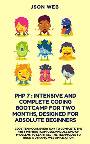PHP 7 : Intensive and Complete Coding Bootcamp For Two Months, Designed for Absolute Beginners: Code Every Day to Complete the First PHP Bootcamp to Build ... Application (php coding bootcamp Book 1)