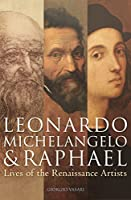 Leonardo, Michelangelo & Raphael: Lives of the Renaissance Artists