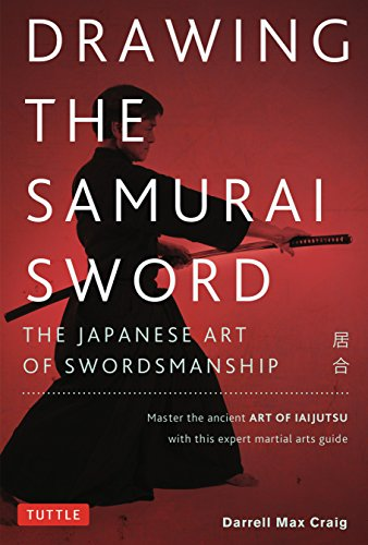 Drawing the Samurai Sword: The Japanese Art of Swordsmanship; Master the Ancient Art of Iaido