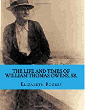 The Life and Times of William Thomas Owens, Sr.: Including the Histories of Wives, Parents, and Grandparents