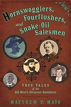 Hornswogglers, Fourflushers & Snake-Oil Salesmen: True Tales of the Old West's Sleaziest Swindlers by [Matthew P. Mayo]