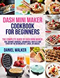 Dash Mini Maker Cookbook for Beginners: The Complete Guide of Dash Mini Maker for Gourmet Burgers, Sandwiches, Waffles and Other On the Go Breakfast, Lunch, or Snacks