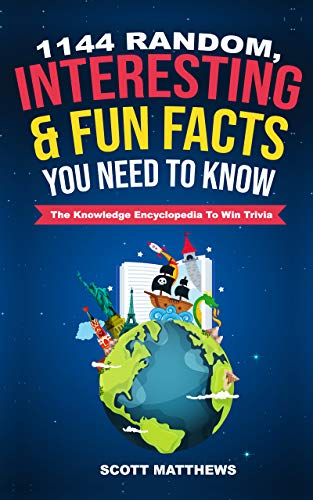 1144 Random, Interesting & Fun Facts You Need To Know - The Knowledge Encyclopedia To Win Trivia (Amazing World Facts Book Book 1)
