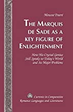 The Marquis de Sade as a Key Figure of Enlightenment: How His Crystal Genius Still Speaks to Today's World and Its Major Problems (Currents in Comparative Romance Languages and Literatures)