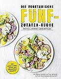 Die vegetarische Fünf-Zutaten-Küche - Schnell, einfach und köstlich - Mit vielen zucker-, gluten- und laktosefreien Rezepten - 77 Rezepte mit maximal Genuss