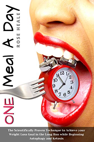 One Meal a Day: Intermittent Fasting Routine : The Scientifically Proven Technique to Achieve your Weight Loss Goal in the Long Run while Beginning Autophagy and Ketosis