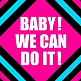 BABY!WE CAN DO IT!