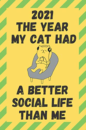 2021 The Year My Cat Had A Better Social Life Than Me: Funny Quarantine Isolation Notebook Journal Lock Down Gift Ideas For Feline Lovers Coworkers ... Present - Better Than A Card! MADE IN UK