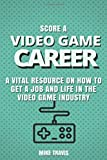 SCORE A VIDEO GAME CAREER: A VITAL RESOURCE ON HOW TO GET A JOB AND LIFE IN THE VIDEO GAME INDUSTRY