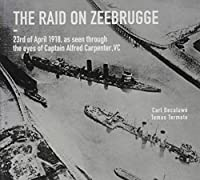 The Raid on Zeebrugge: 23 April 1918, As Seen Through the Eyes of Captain Alfred Carpenter, VC