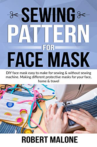 SEWING PATTERN FOR FACE MASK: DIY face masks easy to make for sewing & without sewing machine. Making different protective masks for your face, home & travel (English Edition)