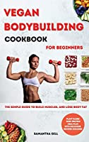 Vegan Bodybuilding Cookbook for Beginners: The Simple Guide To Build Muscles, And Lose Body Fat. Plant-Based High Protein Meal Plan With Delicious Recipes Included