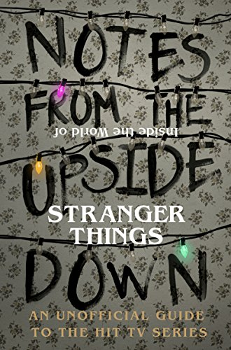 Notes From the Upside Down – Inside the World of Stranger Things: An Unofficial Handbook to the Hit TV Series (English Edition)