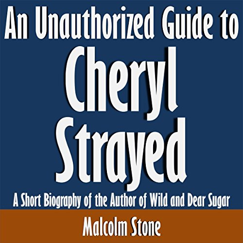 An Unauthorized Guide to Cheryl Strayed: A Short Biography of the Author of Wild and Dear Sugar audiobook cover art